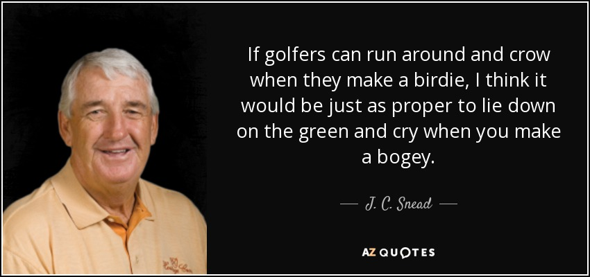 If golfers can run around and crow when they make a birdie, I think it would be just as proper to lie down on the green and cry when you make a bogey. - J. C. Snead