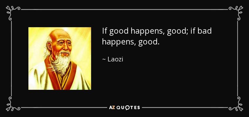 If good happens, good; if bad happens, good. - Laozi