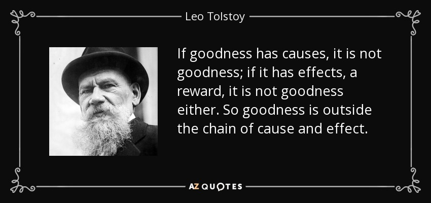 If goodness has causes, it is not goodness; if it has effects, a reward, it is not goodness either. So goodness is outside the chain of cause and effect. - Leo Tolstoy