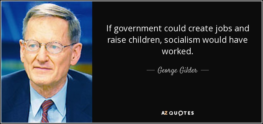 If government could create jobs and raise children, socialism would have worked. - George Gilder