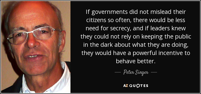 If governments did not mislead their citizens so often, there would be less need for secrecy, and if leaders knew they could not rely on keeping the public in the dark about what they are doing, they would have a powerful incentive to behave better. - Peter Singer
