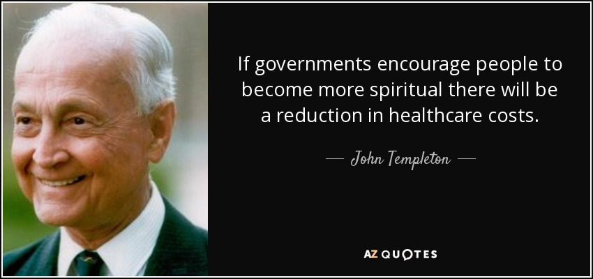 If governments encourage people to become more spiritual there will be a reduction in healthcare costs. - John Templeton
