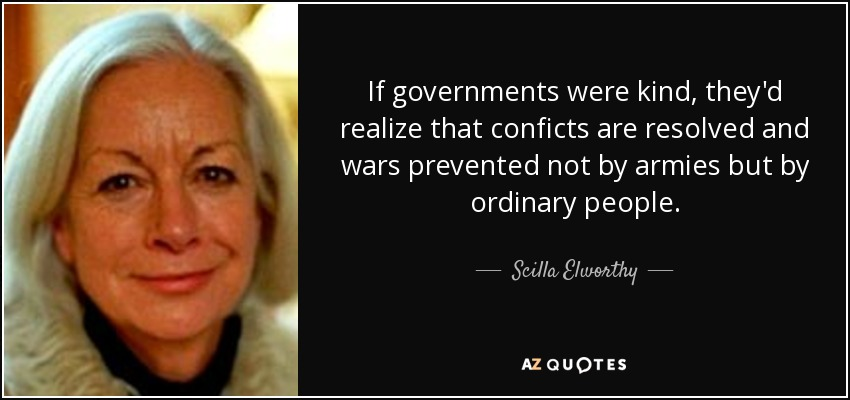 If governments were kind, they'd realize that conficts are resolved and wars prevented not by armies but by ordinary people. - Scilla Elworthy