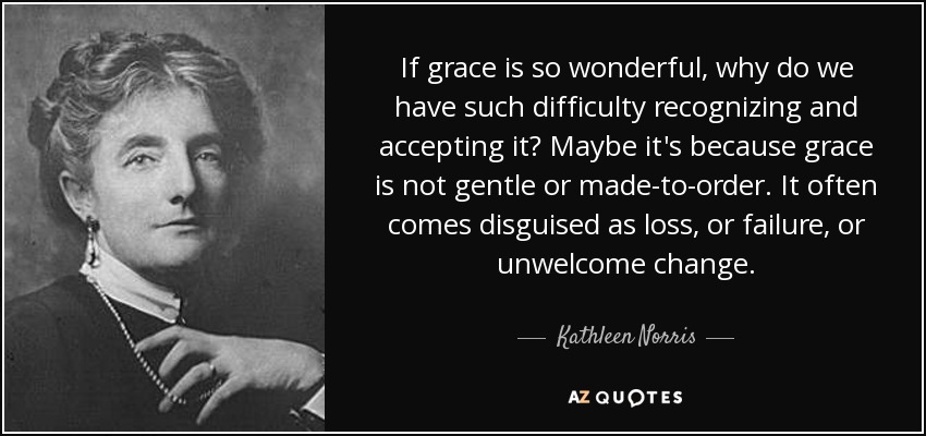 If grace is so wonderful, why do we have such difficulty recognizing and accepting it? Maybe it's because grace is not gentle or made-to-order. It often comes disguised as loss, or failure, or unwelcome change. - Kathleen Norris