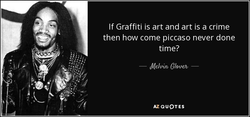 If Graffiti is art and art is a crime then how come piccaso never done time? - Melvin Glover