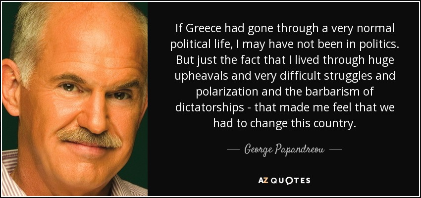 If Greece had gone through a very normal political life, I may have not been in politics. But just the fact that I lived through huge upheavals and very difficult struggles and polarization and the barbarism of dictatorships - that made me feel that we had to change this country. - George Papandreou