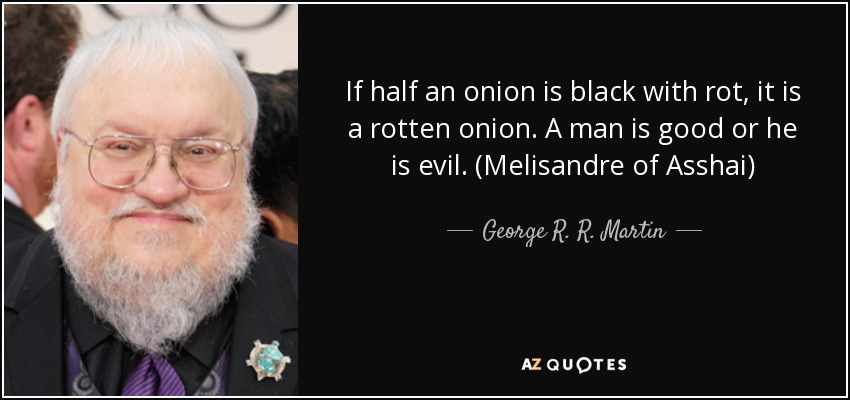 If half an onion is black with rot, it is a rotten onion. A man is good or he is evil. (Melisandre of Asshai) - George R. R. Martin
