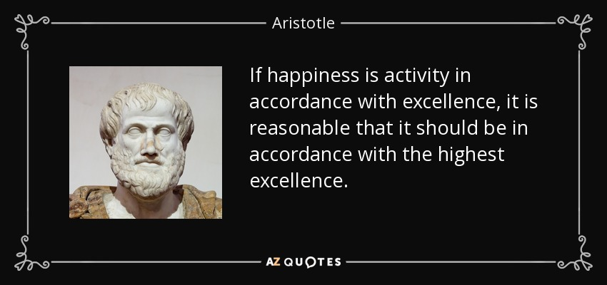 If happiness is activity in accordance with excellence, it is reasonable that it should be in accordance with the highest excellence. - Aristotle
