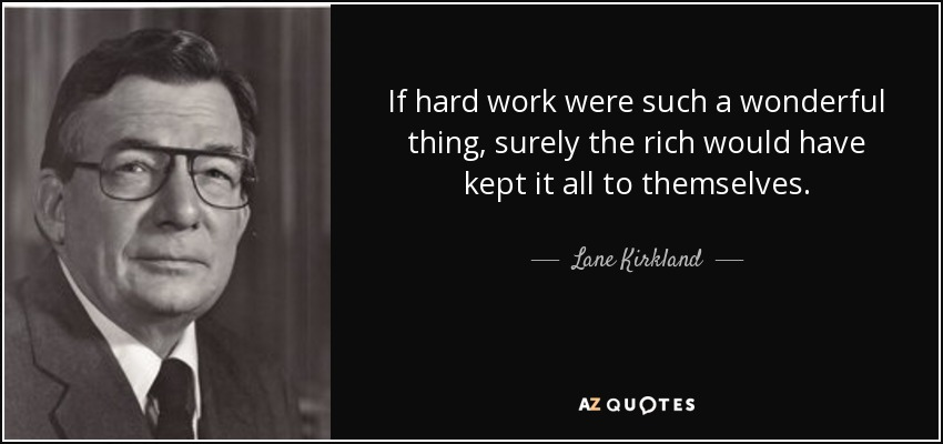 If hard work were such a wonderful thing, surely the rich would have kept it all to themselves. - Lane Kirkland