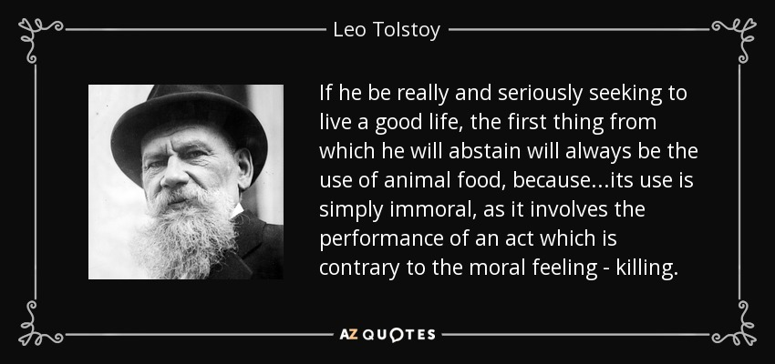 If he be really and seriously seeking to live a good life, the first thing from which he will abstain will always be the use of animal food, because ...its use is simply immoral, as it involves the performance of an act which is contrary to the moral feeling - killing. - Leo Tolstoy