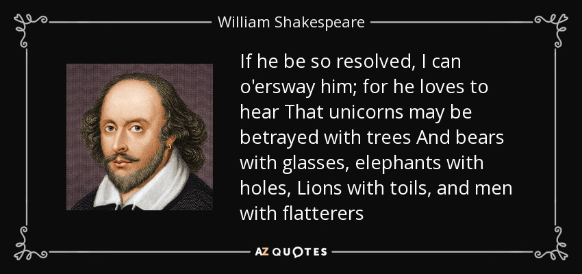If he be so resolved, I can o'ersway him; for he loves to hear That unicorns may be betrayed with trees And bears with glasses, elephants with holes, Lions with toils, and men with flatterers - William Shakespeare