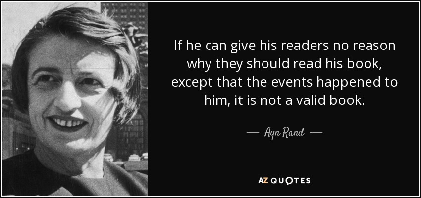 If he can give his readers no reason why they should read his book, except that the events happened to him, it is not a valid book. - Ayn Rand