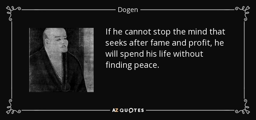 If he cannot stop the mind that seeks after fame and profit, he will spend his life without finding peace. - Dogen