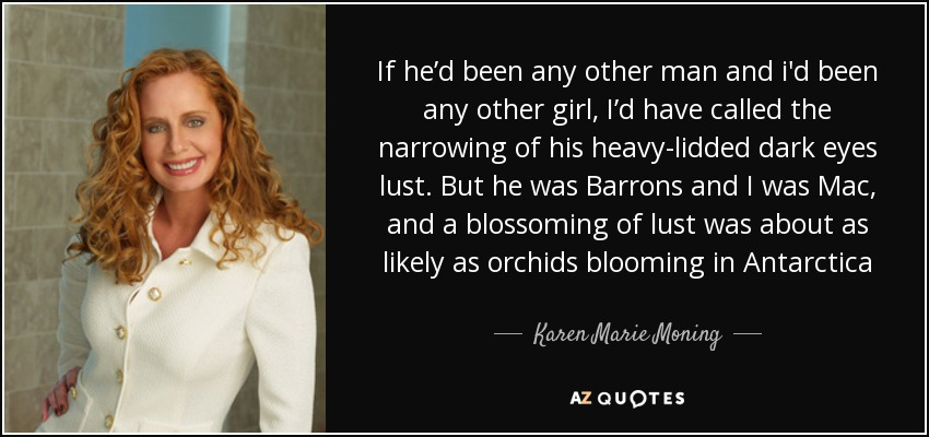 If he'd been any other man and i'd been any other girl, I'd have called the narrowing of his heavy-lidded dark eyes lust. But he was Barrons and I was Mac, and a blossoming of lust was about as likely as orchids blooming in Antarctica - Karen Marie Moning