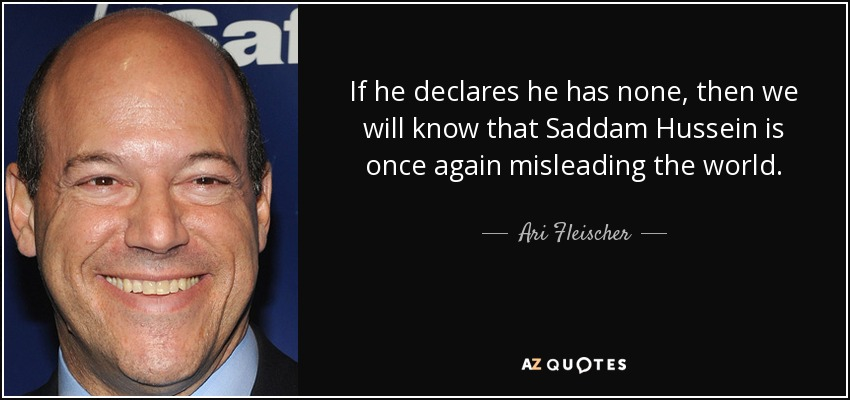If he declares he has none, then we will know that Saddam Hussein is once again misleading the world. - Ari Fleischer