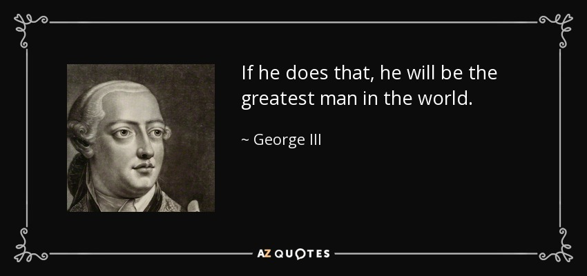 If he does that, he will be the greatest man in the world. - George III