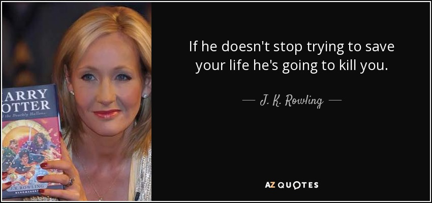 If he doesn't stop trying to save your life he's going to kill you. - J. K. Rowling
