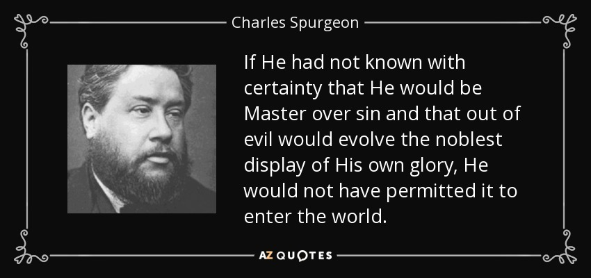 If He had not known with certainty that He would be Master over sin and that out of evil would evolve the noblest display of His own glory, He would not have permitted it to enter the world. - Charles Spurgeon