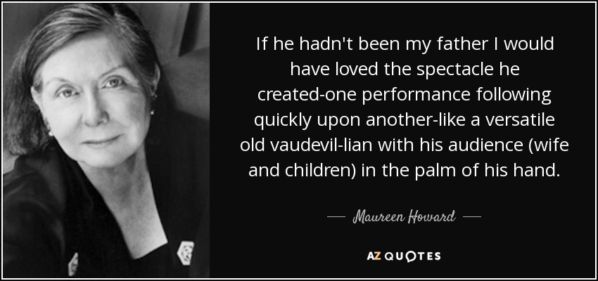 If he hadn't been my father I would have loved the spectacle he created-one performance following quickly upon another-like a versatile old vaudevil-lian with his audience (wife and children) in the palm of his hand. - Maureen Howard