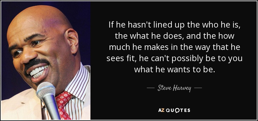 If he hasn't lined up the who he is, the what he does, and the how much he makes in the way that he sees fit, he can't possibly be to you what he wants to be. - Steve Harvey