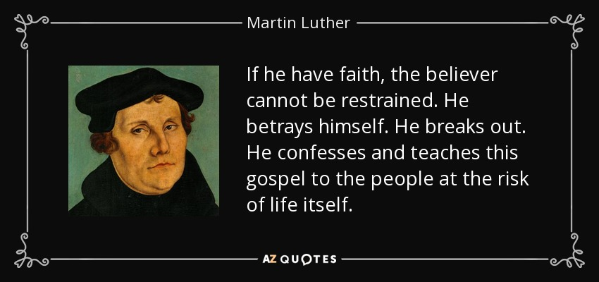 If he have faith, the believer cannot be restrained. He betrays himself. He breaks out. He confesses and teaches this gospel to the people at the risk of life itself. - Martin Luther
