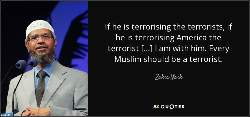 If he is terrorising the terrorists, if he is terrorising America the terrorist [...] I am with him. Every Muslim should be a terrorist. - Zakir Naik
