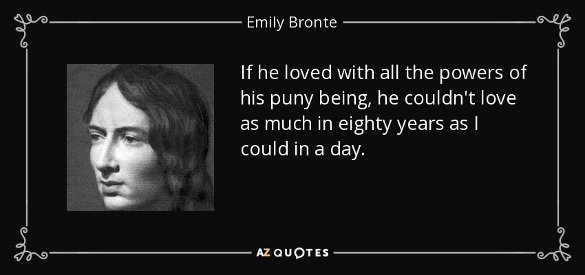 If he loved with all the powers of his puny being, he couldn't love as much in eighty years as I could in a day. - Emily Bronte