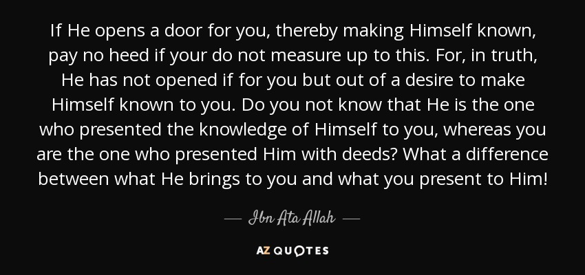 If He opens a door for you, thereby making Himself known, pay no heed if your do not measure up to this. For, in truth, He has not opened if for you but out of a desire to make Himself known to you. Do you not know that He is the one who presented the knowledge of Himself to you, whereas you are the one who presented Him with deeds? What a difference between what He brings to you and what you present to Him! - Ibn Ata Allah