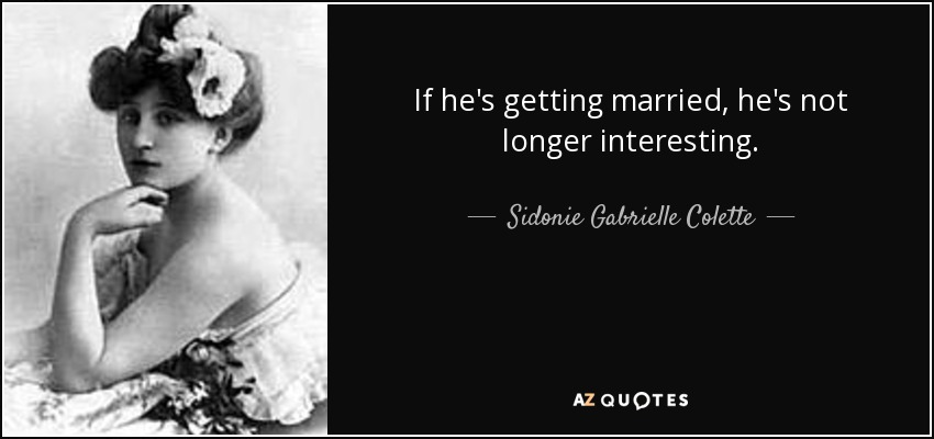 If he's getting married, he's not longer interesting. - Sidonie Gabrielle Colette