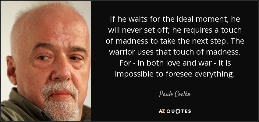 If he waits for the ideal moment, he will never set off; he requires a touch of madness to take the next step. The warrior uses that touch of madness. For - in both love and war - it is impossible to foresee everything. - Paulo Coelho