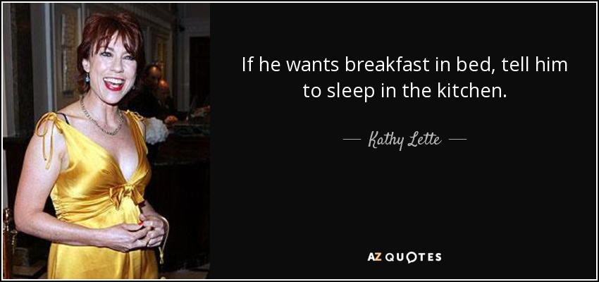 If he wants breakfast in bed, tell him to sleep in the kitchen. - Kathy Lette