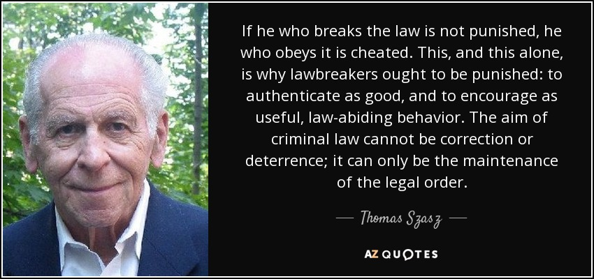 If he who breaks the law is not punished, he who obeys it is cheated. This, and this alone, is why lawbreakers ought to be punished: to authenticate as good, and to encourage as useful, law-abiding behavior. The aim of criminal law cannot be correction or deterrence; it can only be the maintenance of the legal order. - Thomas Szasz