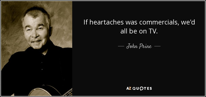 If heartaches was commercials, we'd all be on TV. - John Prine