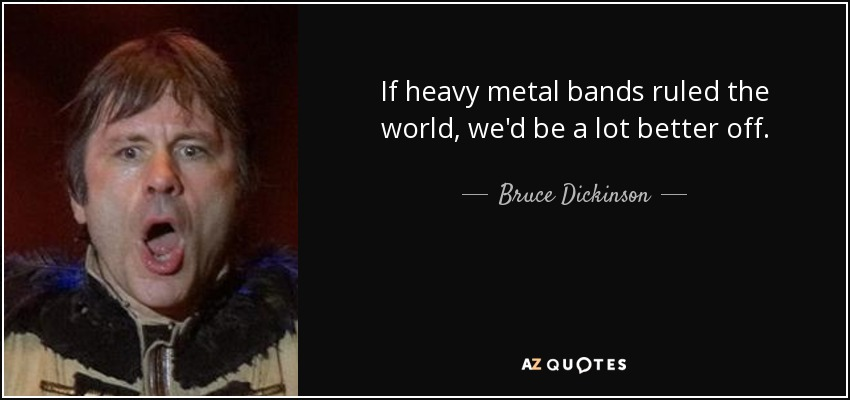 If heavy metal bands ruled the world, we'd be a lot better off. - Bruce Dickinson