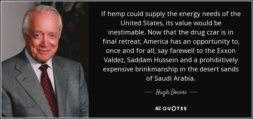 If hemp could supply the energy needs of the United States, its value would be inestimable. Now that the drug czar is in final retreat, America has an opportunity to, once and for all, say farewell to the Exxon Valdez, Saddam Hussein and a prohibitively expensive brinkmanship in the desert sands of Saudi Arabia. - Hugh Downs