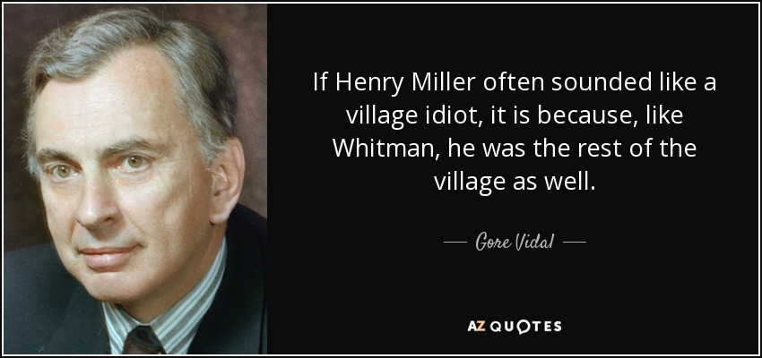 If Henry Miller often sounded like a village idiot, it is because, like Whitman, he was the rest of the village as well. - Gore Vidal