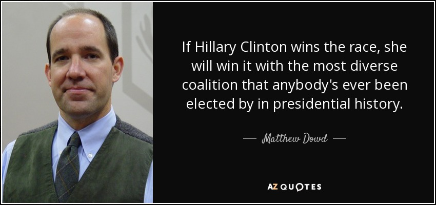 If Hillary Clinton wins the race, she will win it with the most diverse coalition that anybody's ever been elected by in presidential history. - Matthew Dowd