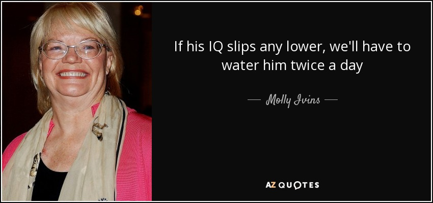 If his IQ slips any lower, we'll have to water him twice a day - Molly Ivins