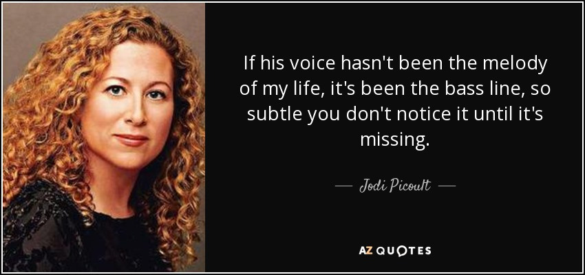 If his voice hasn't been the melody of my life, it's been the bass line, so subtle you don't notice it until it's missing. - Jodi Picoult