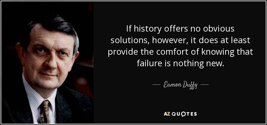 If history offers no obvious solutions, however, it does at least provide the comfort of knowing that failure is nothing new. - Eamon Duffy