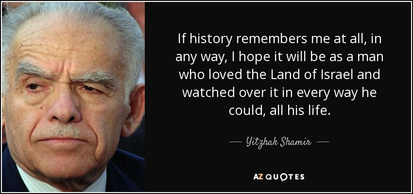 If history remembers me at all, in any way, I hope it will be as a man who loved the Land of Israel and watched over it in every way he could, all his life. - Yitzhak Shamir