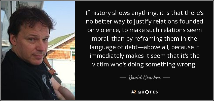 If history shows anything, it is that there's no better way to justify relations founded on violence, to make such relations seem moral, than by reframing them in the language of debt—above all, because it immediately makes it seem that it's the victim who's doing something wrong. - David Graeber