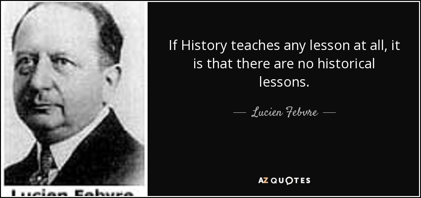 If History teaches any lesson at all, it is that there are no historical lessons. - Lucien Febvre