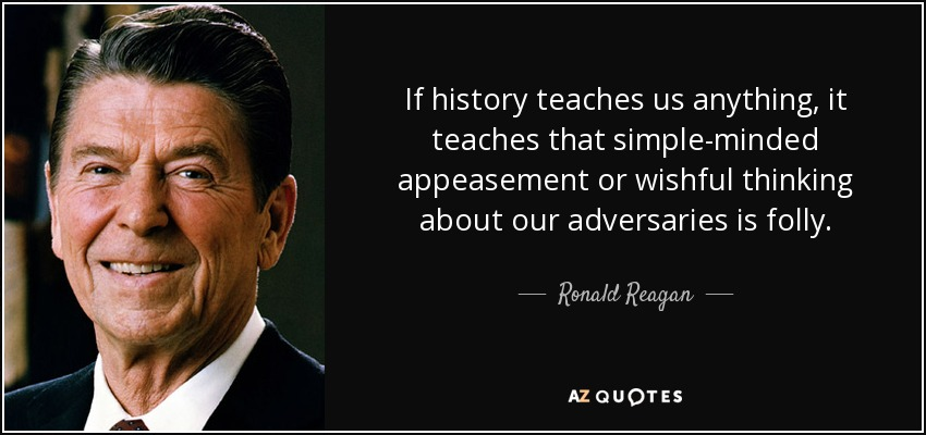 If history teaches us anything, it teaches that simple-minded appeasement or wishful thinking about our adversaries is folly. - Ronald Reagan