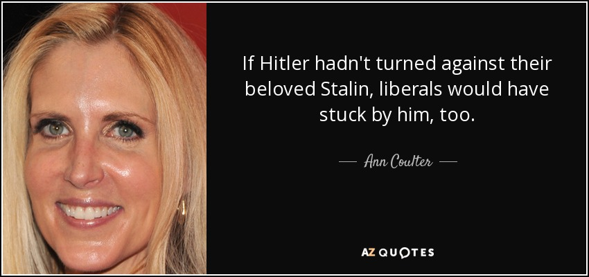 If Hitler hadn't turned against their beloved Stalin, liberals would have stuck by him, too. - Ann Coulter