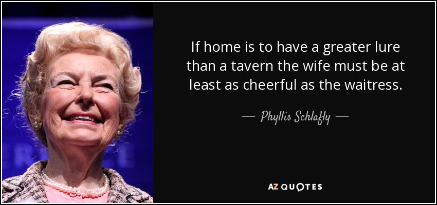 If home is to have a greater lure than a tavern the wife must be at least as cheerful as the waitress. - Phyllis Schlafly