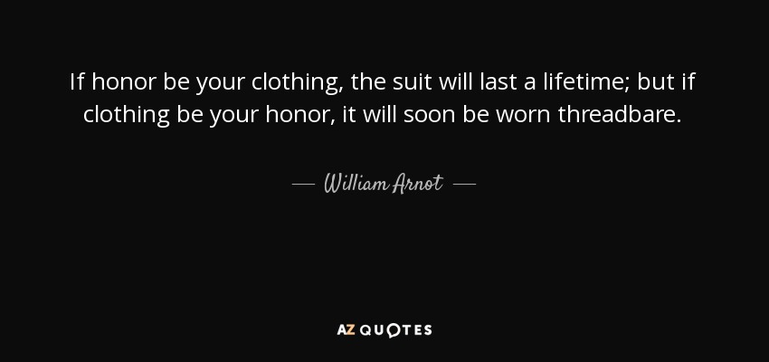 If honor be your clothing, the suit will last a lifetime; but if clothing be your honor, it will soon be worn threadbare. - William Arnot