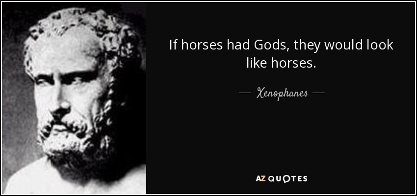 Xenophanes quote: If horses had Gods, they would look like ...