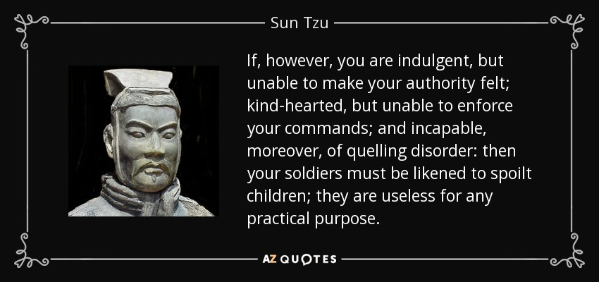If, however, you are indulgent, but unable to make your authority felt; kind-hearted, but unable to enforce your commands; and incapable, moreover, of quelling disorder: then your soldiers must be likened to spoilt children; they are useless for any practical purpose. - Sun Tzu