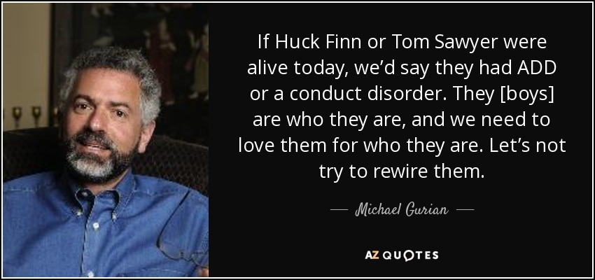 If Huck Finn or Tom Sawyer were alive today, we'd say they had ADD or a conduct disorder. They [boys] are who they are, and we need to love them for who they are. Let's not try to rewire them. - Michael Gurian